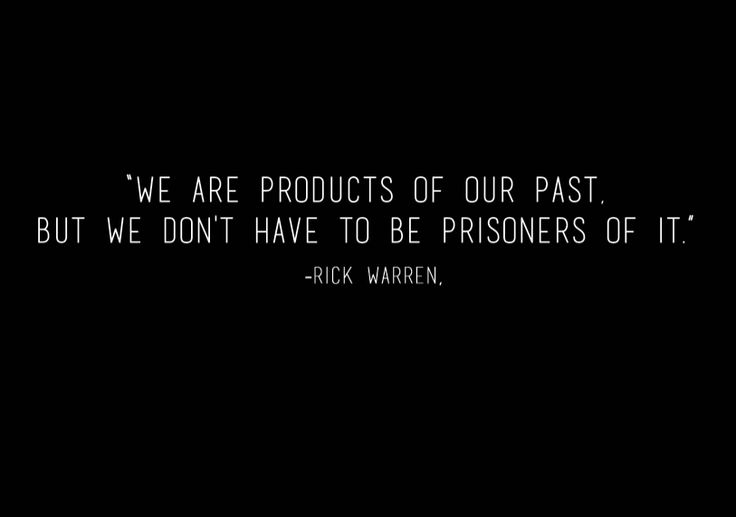 """"""" We are products of our past, but we don't have to be prisoners of it"""" -Rick Warren"""