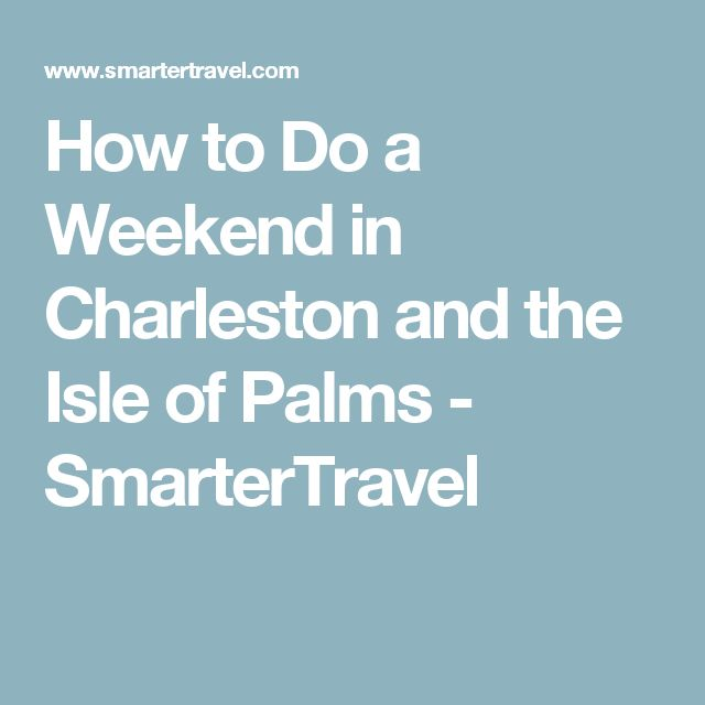 How to Do a Weekend in Charleston and the Isle of Palms - SmarterTravel