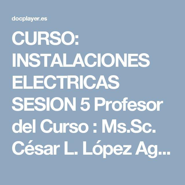 CURSO: INSTALACIONES ELECTRICAS SESION 5 Profesor del Curso : Ms.Sc. César L. López Aguilar Ingeniero Mecánico Electricista CIP PDF