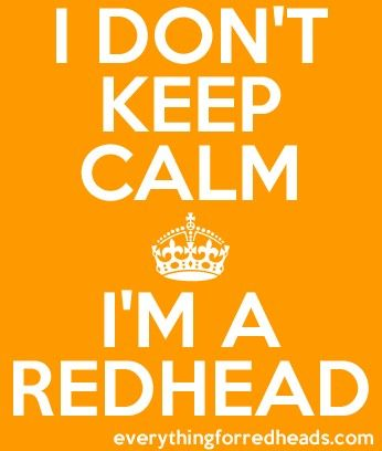 I don't keep calm I'm a redhead!