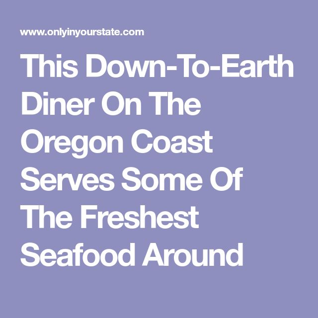 This Down-To-Earth Diner On The Oregon Coast Serves Some Of The Freshest Seafood Around