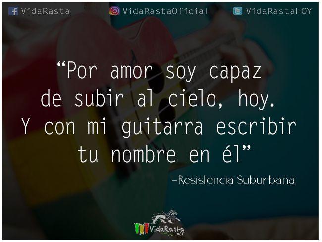 Por amor soy capaz de subir al cielo, hoy. Y con mi guitarra escribir tu nombre en él - Resistencia Suburbana  #FrasesReggae #ResistenciaSuburbana #FrasedeResitenciaSuburbana #FraseReggaedeAmor