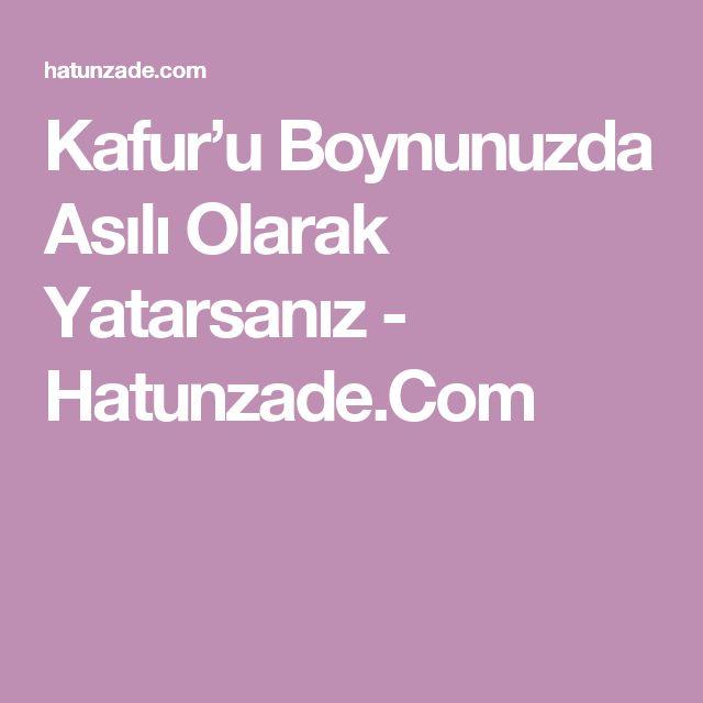 Kafur'u Boynunuzda Asılı Olarak Yatarsanız - Hatunzade.Com