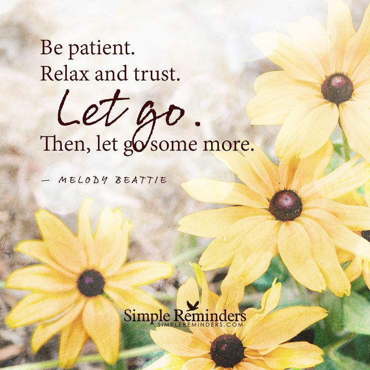 Be patient. Relax and trust. Let go. Then, let go some ...