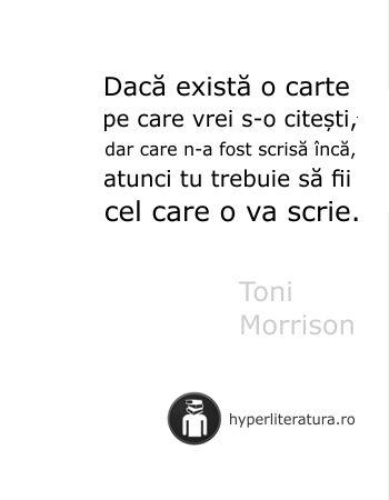 """""""Dacă există o carte pe care vrei s-o citeşti, dar care n-a fost scrisă încă, atunci tu trebuie să fii cel care o va scrie."""" Toni Morrison"""