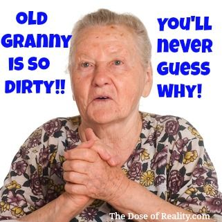Oh, you'll never guess in a million years!! http://www.thedoseofreality.com/2012/12/12/my-old-granny-is-dirty/