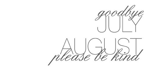 Goodbye July. August, please be kind