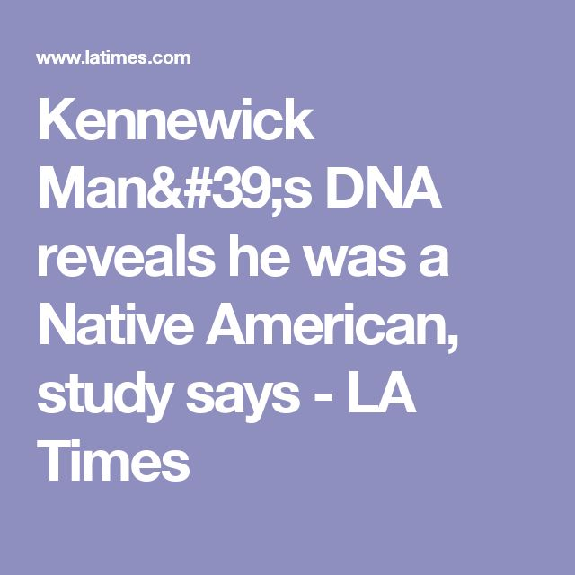Kennewick Man's DNA reveals he was a Native American, study says - LA Times