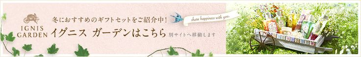 9.18(Thu) 冬におすすめのギフトセットをご紹介中! イグニス ガーデンはこちら 別サイトへ移動します