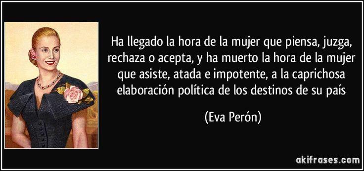 Ha llegado la hora de la mujer que piensa, juzga, rechaza o acepta, y ha muerto la hora de la mujer que asiste, atada e impotente, a la caprichosa elaboración política de los destinos de su país (Eva Perón)