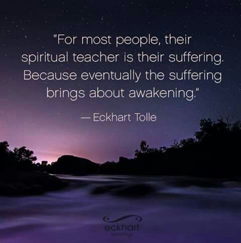 For most people, their Spiritual Teacher is their suffering ~ because eventually, the suffering brings about Awakening ⊰♡⊱ Eckhart Tolle