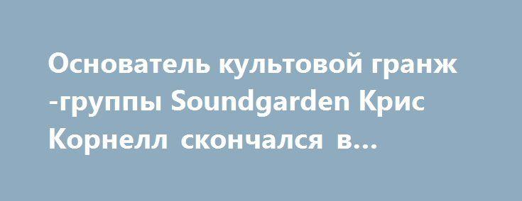 Основатель культовой гранж-группы Soundgarden Крис Корнелл скончался в Детройте http://apral.ru/2017/05/18/osnovatel-kultovoj-granzh-gruppy-soundgarden-kris-kornell-skonchalsya-v-detrojte/  Фронтмен легендарных групп Soundgarden и Audioslave, один из влиятельнейших гранж-музыкантов [...]