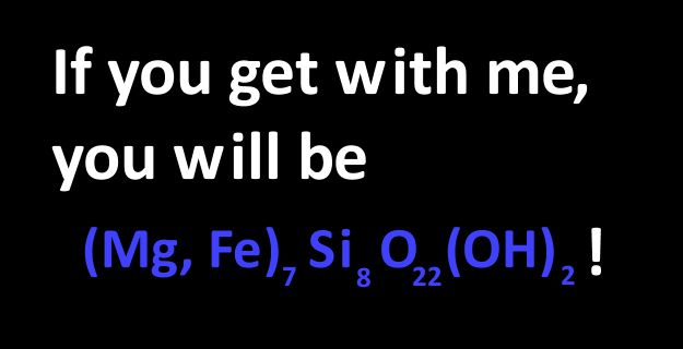 Bad pick up lines for geologists--so bad, but oh so good...    [If you don't get it, google (Mg,Fe)7Si8O22(OH)2 ] :D
