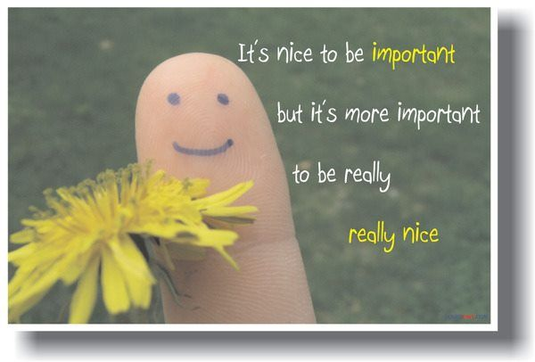 It's nice to be important, but it's more important to be really nice.