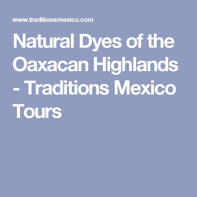 Natural Dyes of the Oaxacan Highlands - Traditions Mexico Tours