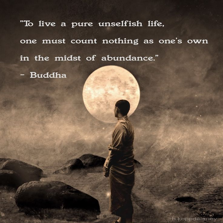 """""""To live a pure unselfish life, one must count nothing as one's own in the midst of abundance."""" - Buddha"""