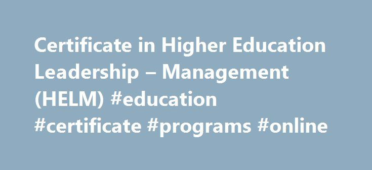 Certificate in Higher Education Leadership – Management (HELM) #education #certificate #programs #online http://jamaica.nef2.com/certificate-in-higher-education-leadership-management-helm-education-certificate-programs-online/  # Certificate in Higher Education Leadership Management (HELM) The Higher Education Leadership and Management Graduate Certificate (HELM) is a 15-credit academic concentration focused on the study of leadership, management and organization in higher education and the…
