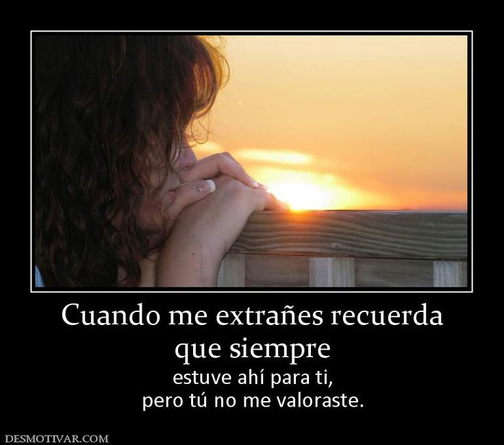 Cuando me extrañes recuerda que siempre estuve ahí para ti, pero tú no me valoraste.