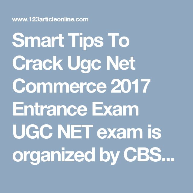 Smart Tips To Crack Ugc Net Commerce 2017 Entrance Exam  UGC NET exam is organized by CBSE (Central Board of School Education). It is the national eligibility test for selection of lectureship and Junior Research Fellowship (JRF) for students to make career in teaching and research.