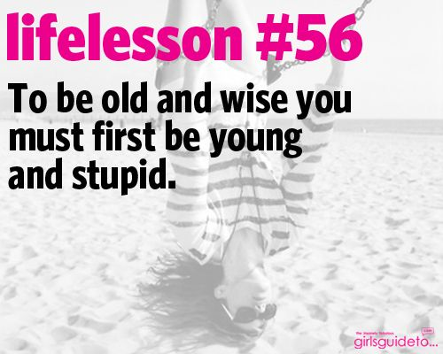 Little Life Lesson 56: Young and Stupid: Lessons 56, Lifelessons, Girly Life, Life Lessons, Young, Stupid That