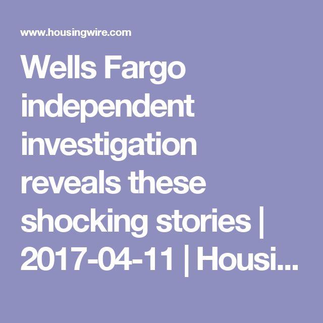 Wells Fargo independent investigation reveals these shocking stories | 2017-04-11 | HousingWire