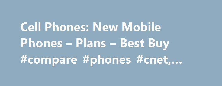 Cell Phones: New Mobile Phones – Plans – Best Buy #compare #phones #cnet, #cell #phones http://phoenix.remmont.com/cell-phones-new-mobile-phones-plans-best-buy-compare-phones-cnet-cell-phones/  # Cell Phones Purchasing a New Mobile Phone At Best Buy, you ll find a huge selection of the latest cell phones for sale, along with an extensive assortment of top-rated smartphones. But BestBuy.com is also a center for information, where you'll find buying guides and helpful resources to help you…