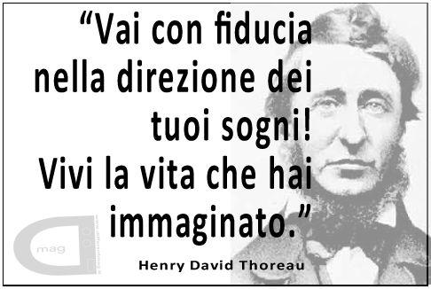 """""""Vai con fiducia nella direzione dei tuoi sogni! Vivi la vita che hai immaginato.""""   Henry David Thoreau"""