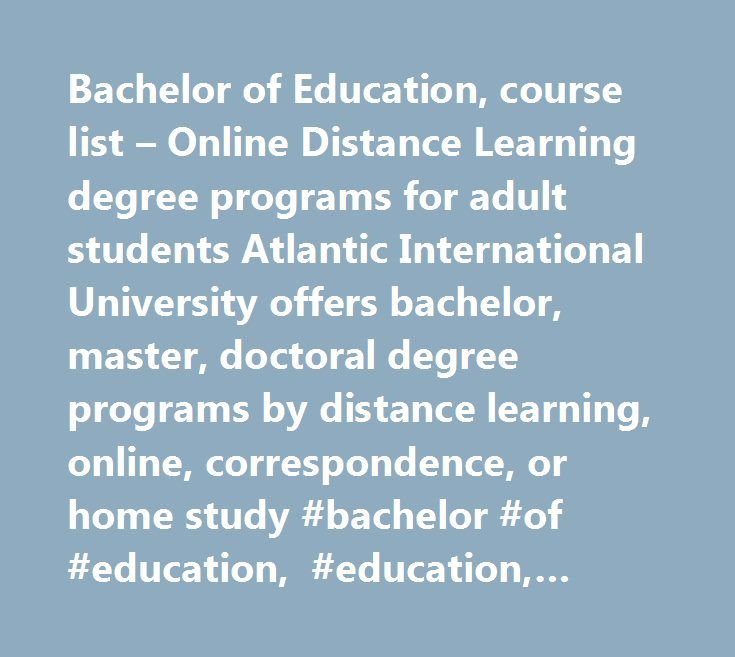 Bachelor of Education, course list – Online Distance Learning degree programs for adult students Atlantic International University offers bachelor, master, doctoral degree programs by distance learning, online, correspondence, or home study #bachelor #of #education, #education, #bachelor, #curriculum #planning, #reading #in #the #secondary #school, #instructional #leadership, #supervision #of #instruction, #research #methods #and #procedures, #effective #teaching, #teaching #strategies…