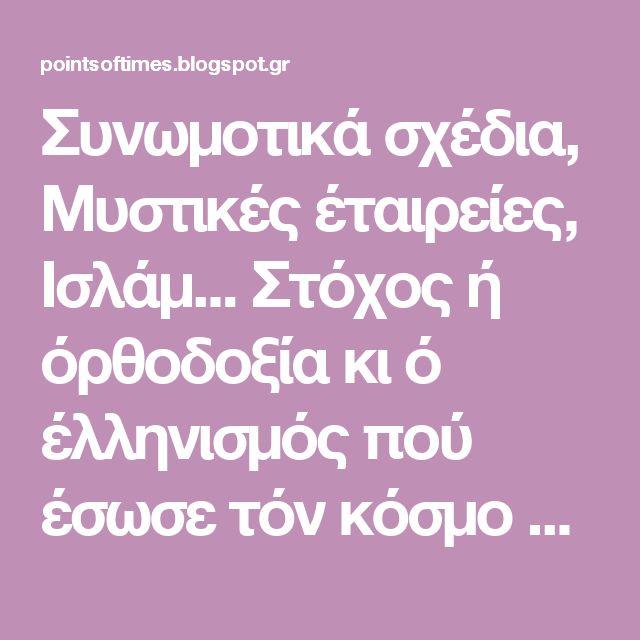 Συνωμοτικά σχέδια, Μυστικές έταιρείες, Ισλάμ...  Στόχος ή όρθοδοξία κι ό έλληνισμός πού έσωσε τόν κόσμο άπό άρχαιοτάτων χρόνων!!!
