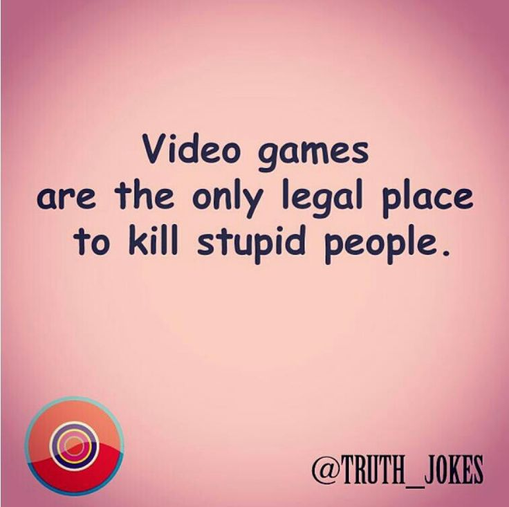 Video games are actually the only legal place to kill stupid people!