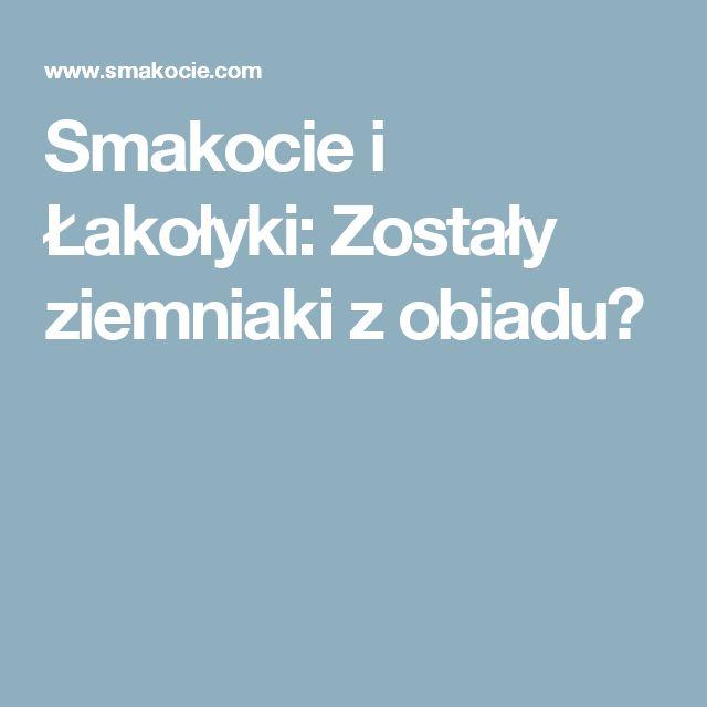 Smakocie i Łakołyki: Zostały ziemniaki z obiadu?