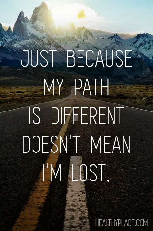 Positive Quote: Just because my path is different doesn't mean I'm lost. www.HealthyPlace.com