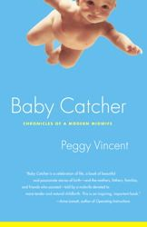 """Baby Catcher- """"Each time she knelt to """"catch"""" another wriggling baby -- nearly three thousand times during her remarkable career - California midwife Peggy Vincent paid homage to the moment when pain bows to joy and the world makes way for one more. With every birth, she encounters another woman-turned-goddess: Catherine rides out her labor in a car careening down a mountain road. Sofia spends hers trying to keep her hyper doctor-father from burning down the house...."""" MUST READ! Loved it!"""