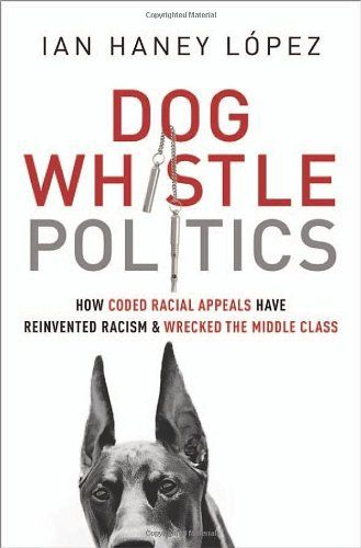 Dog Whistle Politics: How Coded Racial Appeals Have Reinvented Racism and Wrecked the Middle Class/Ian Haney López