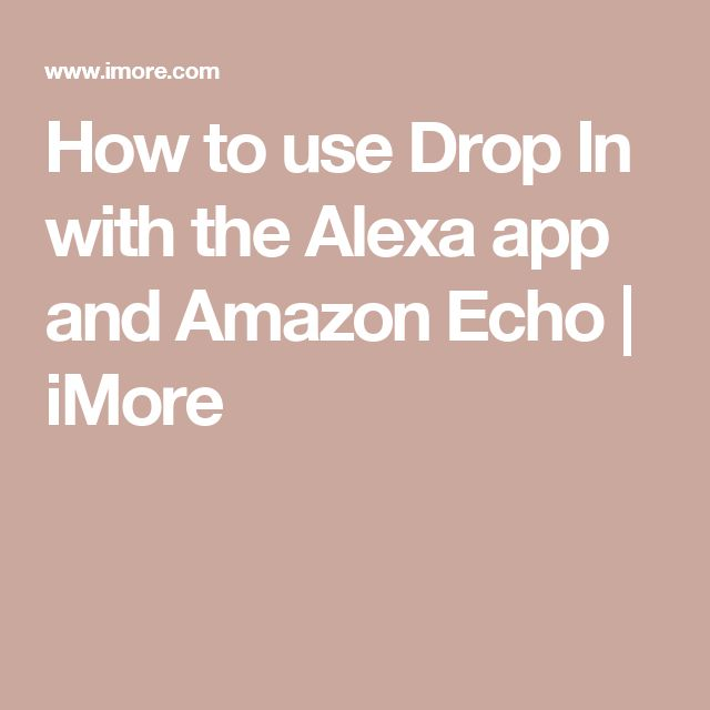 How to use Drop In with the Alexa app and Amazon Echo | iMore