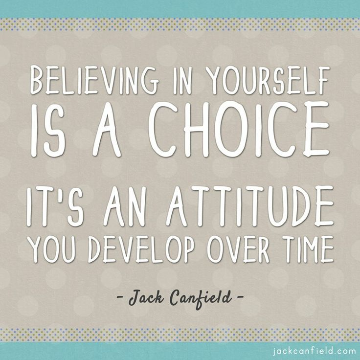 Believing in yourself is a choice. It's an attitude you develop over time. -Jack Canfield