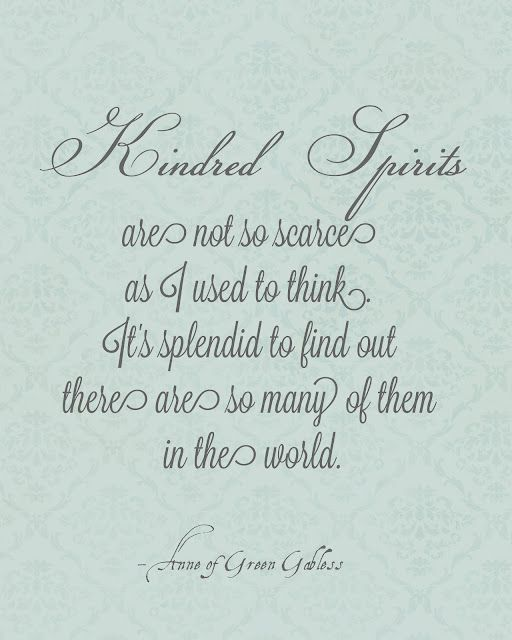 Kindred Spirits are not so scarce as I used to think. It's splendid to find out there are so many of them in the world.-Anne of Green Gables