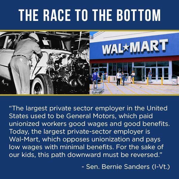 "The Race to the Bottom | ""The largest private sector employer in the United States used to be General Motors, which paid unionized workers good wages and good benefits. Today, the largest private-sector employer is Wal-Mart, which opposes unionization and pays low wages with minimal benefits. For the sake of our kids, this path downward must be reversed."" --Sen Bernie Sanders (I-Vt.) #FeelTheBern"