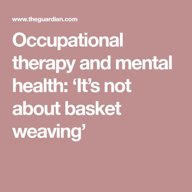 Occupational therapy and mental health: 'It's not about basket weaving'