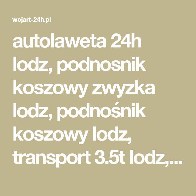 autolaweta 24h lodz, podnosnik koszowy zwyzka lodz, podnośnik koszowy lodz, transport 3.5t lodz,  zwyzka lodz, zwyżka łódź