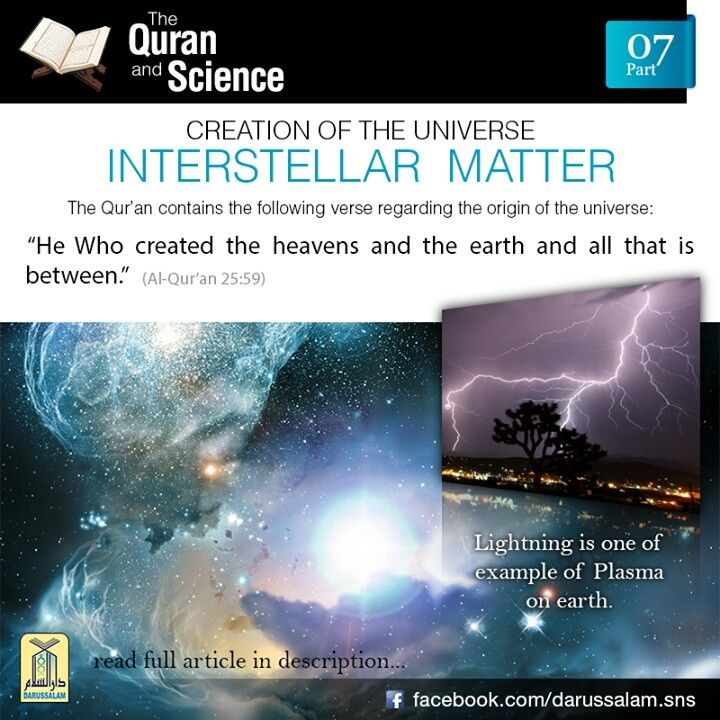 The Qur'an and Science: 07. Interstellar Matter (Plasma): Space outside organized astronomical systems was earlier assumed to be a vacuum. Astrophysicists later discovered the presence of bridges of matter in this interstellar space. These bridges of matter are called plasma, and consist of completely ionized gas containing equal number of free electrons and positive ions. Plasma is sometimes called the fourth state of matter (besides the three known states viz. solid, liquid and gas). The…