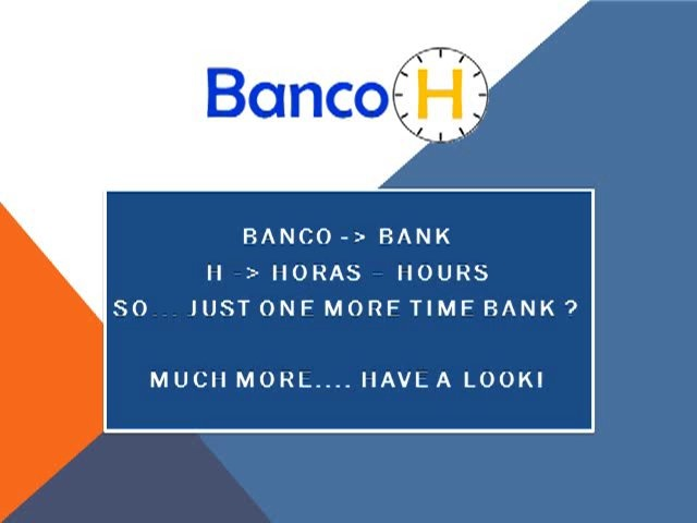 Banco... means Bank - H for Hour... So BancoH is a Time Bank ?  Well... A different one, as we combine a social network with the concept of a (extended) Time Bank, where we dont pay or earn money, but hours    Everybody, if business, freelancer, private person or social institution can be member of our network and offer his services and request for such