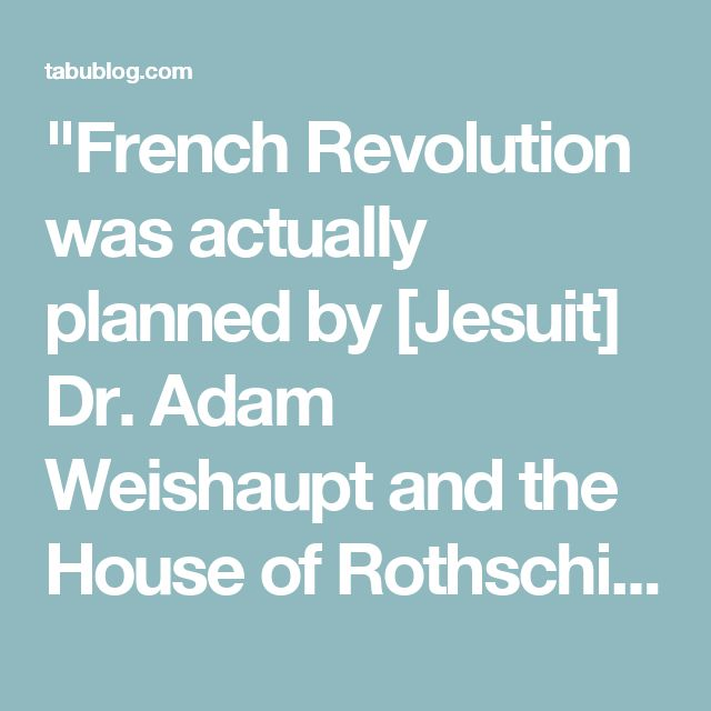 """French Revolution was actually planned by [Jesuit] Dr. Adam Weishaupt and the House of Rothschild almost 20 years before the Revolution took place."" – William Sutton (Author of The New Age Movement and Illuminati 666)"