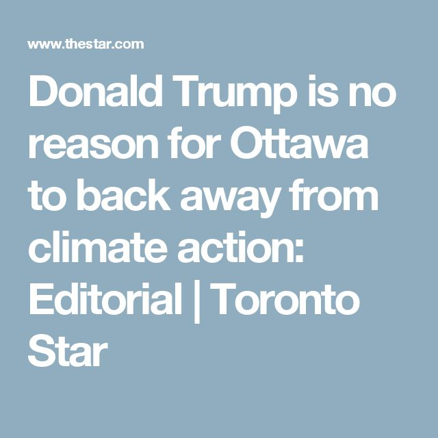Donald Trump is no reason for Ottawa to back away from climate action: Editorial | Toronto Star