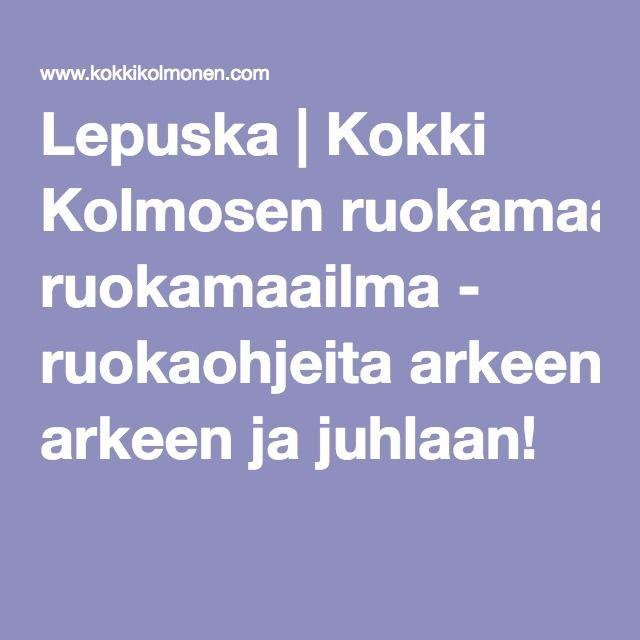 Lepuska | Kokki Kolmosen ruokamaailma - ruokaohjeita arkeen ja juhlaan!