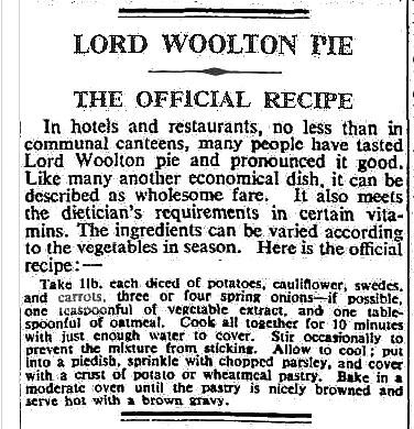 """...the most famous of wartime recipes, liked and loathed in equal measures, Lord Woolton Pie, or Woolton Pie as it was more commonly known as. ...it was one of a number of recipes commended to the British public by the Ministry of Food during WWII to enable a nutritional diet to be maintained despite shortages and rationing of many types of food, especially meat. The pie was then named after Lord Woolton, who became Minister of Food in 1940."""