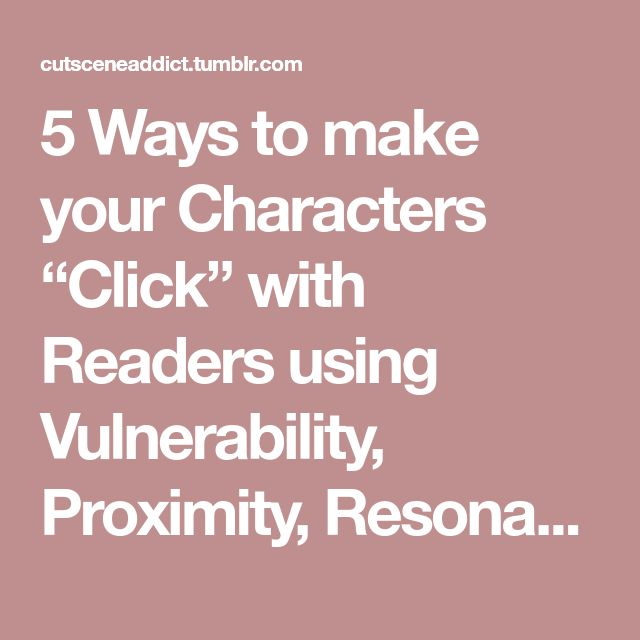 """5 Ways to make your Characters """"Click"""" with Readers using Vulnerability, Proximity, Resonance, Similarity, and Shared Adversity"""