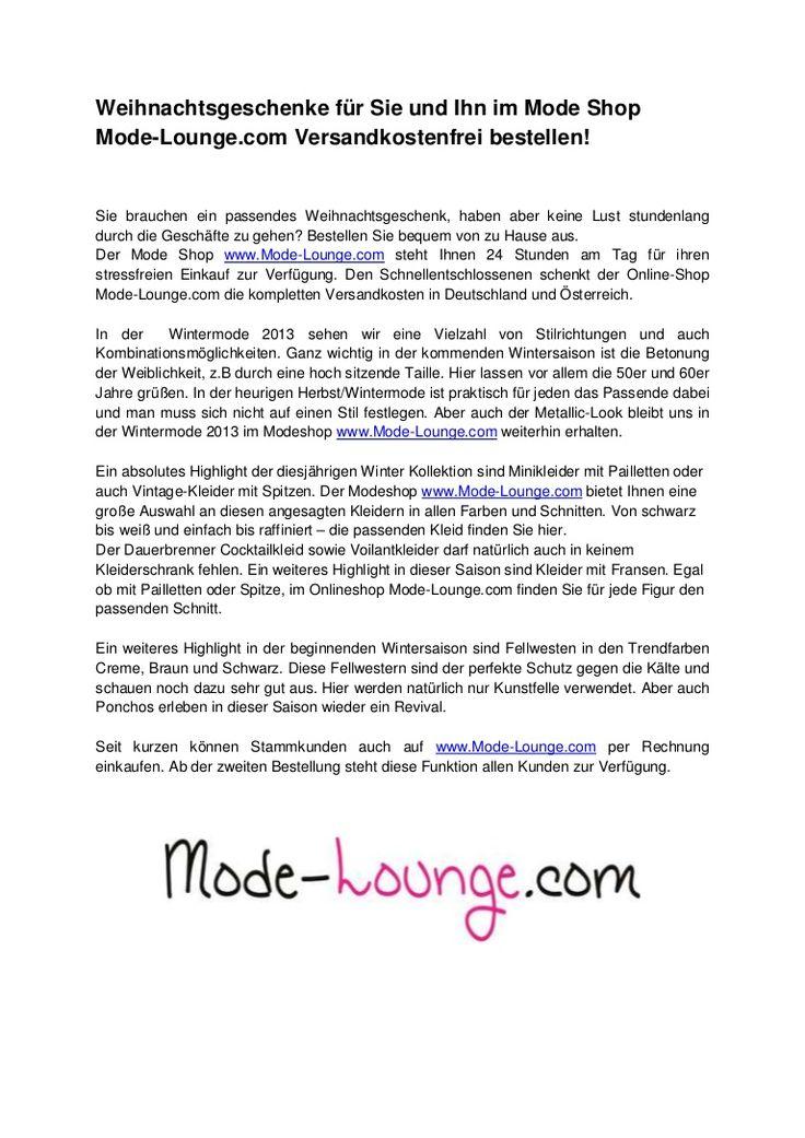 Sie brauchen ein passendes Weihnachtsgeschenk, haben aber keine Lust stundenlang durch die Geschäfte zu gehen? Bestellen Sie bequem von zu Hause aus.  Der Mode Shop www.Mode-Lounge.com steht Ihnen 24 Stunden am Tag für ihren stressfreien Einkauf zur Verfügung. Den Schnellentschlossenen schenkt der Online-Shop Mode-Lounge.com die kompletten Versandkosten in Deutschland und Österreich.