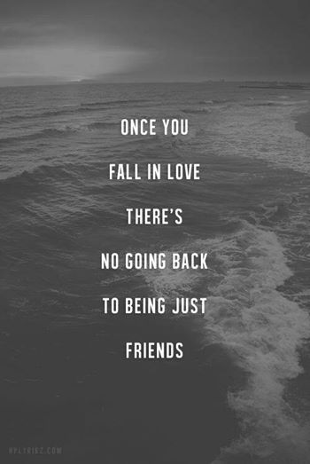 Once you fall in love there's no going back to being just friends. True, I would know.