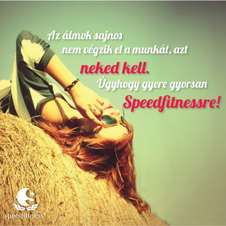 az álmok nem végzik el helyetted a munkát... de a speedfitness igen!